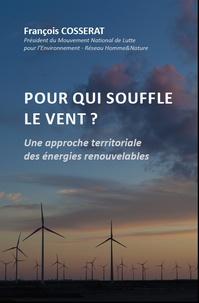 François Cosserat - Pour qui souffle le vent ? - Une approche territoriale des énergies renouvelables : l'éolien sans à priori et sans concession, contribution au débat sur la transition énergétique.