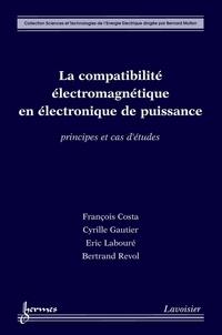 François Costa et Cyrille Gauthier - La compatibilité électromagnétique en électronique de puissance : Principes et cas d'études.