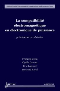 François Costa et Cyrille Gautier - La compatibilité électromagnétique en électronique de puissance - Principes et cas d'études.