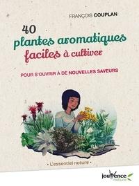François Couplan - 40 plantes aromatiques faciles à cultiver - Pour s'ouvrir à de nouvelles saveurs.