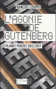 François Coupry - L'agonie de Gutenberg - Vilaines pensées 2013-2017 - Actualités, fables, paradoxes & confidences.
