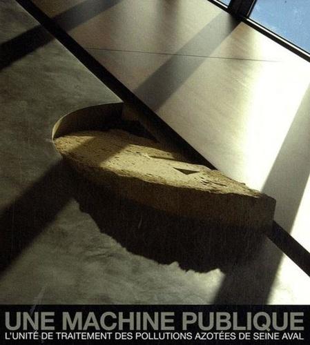 François Cuel et Carine Merlino - Une machine publique - L'unité de traitement des pollutions azotées de Seine aval.