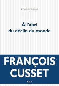 François Cusset - A l'abri du déclin du monde.