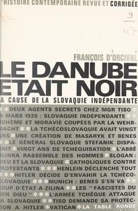 François d'Orcival et Gabriel Jeantet - Le Danube était noir - La cause de la Slovaquie indépendante.