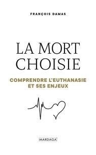 François Damas - La mort choisie - Comprendre l'euthanasie et ses enjeux.