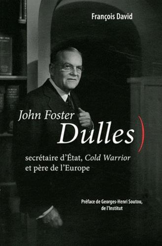 François David - John Foster Dulles - Secrétaire d'Etat, Cold Warrior et père de l'Europe.