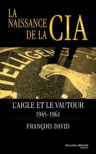 François David - La naissance de la CIA - L'aigle et le vautour 1945-1961.
