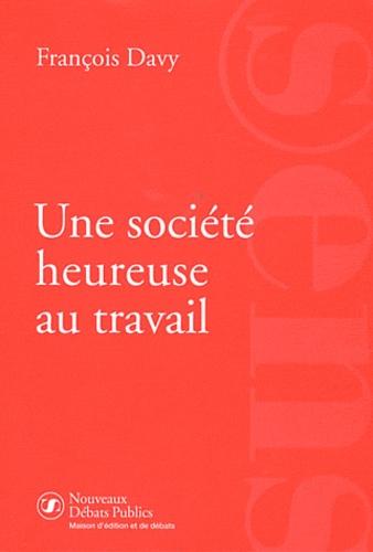 François Davy - Une société heureuse au travail - Un nouveau regard sur l'emploi.