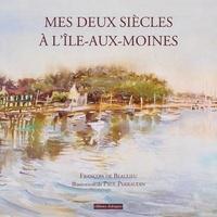 François de Beaulieu et Paul Perraudin - Mes deux siècles à l'Île-aux-Moines.