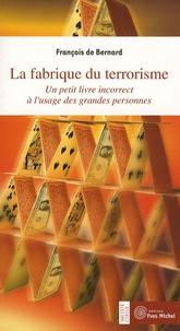 François de Bernard - La fabrique du terrorisme - Un petit livre incorrect à l'usage des grandes personnes.