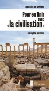 """François de Bernard - Pour en finir avec """"la civilisation"""" - Un mythe barbare."""