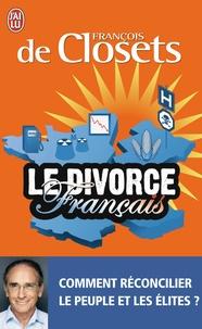François de Closets - Le divorce français - Comment réconcilier le peuple et les élites ?.