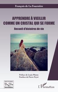 François de La Fournière - Apprendre à vieillir comme un cristal qui se forme - Recueil d'histoires de vie.