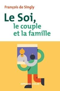 François DE SINGLY - Le soi, le couple et la famille - 2e éd..