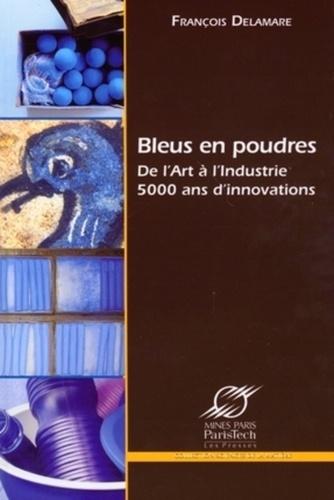 François Delamare - Bleus en poudres - De l'Art à l'Industrie, 5000 ans d'innovations.