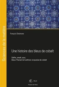 François Delamare - Une histoire des bleus de cobalt - Saffre, smalt, azur, bleus Thenard et Leithner, turquoise de cobalt.