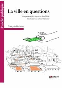 François Delarue - La ville en questions - Comprendre les enjeux et les débats d'aujourd'hui sur l'urbanisme.