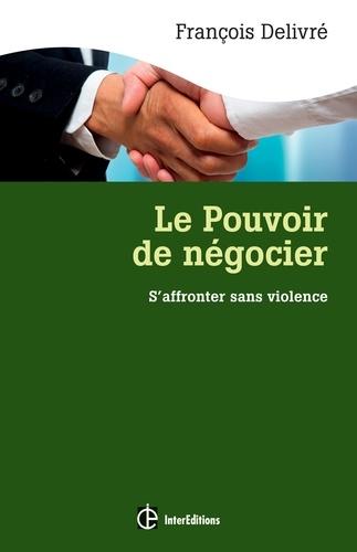 François Delivré - Le pouvoir de négocier - S'affronter sans violence : l'espace gagnant-gagnant en négociation.