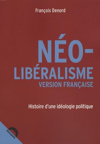 François Denord - Néo-libéralisme version française - Histoire d'une idéologie politique.