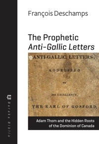 François Deschamps - The Prophetic Anti-Gallic Letters - Adam Thom and the Hidden Roots of the Dominion of Canada.