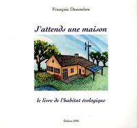 François Desombre - J'attends une maison - Le livre de l'habitat écologique.