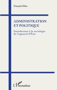 François Dieu - Administration et politique - Introduction à la sociologie de l'appareil d'Etat.