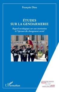 François Dieu - Etudes sur la gendarmerie - Regard sociologique sur une institution à l'épreuve du changement social.