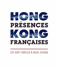 François Drémeaux - Hong Kong, présences françaises - Du XIXe siècle à nos jours.