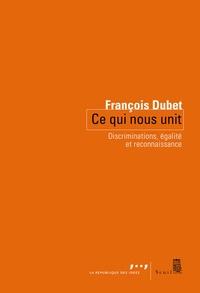 François Dubet - Ce qui nous unit - Discriminations, égalité et reconnaissance.