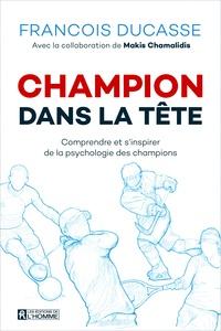 François Ducasse et Makis Chamalidis - Champion dans la tête - Comprendre et s'inspirer de la psychologie des champions.