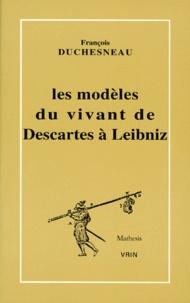 François Duchesneau - Les modèles du vivant de Descartes à Leibniz.