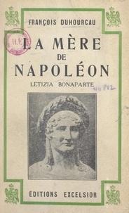 François Duhourcau - La mère de Napoléon, Letizia Bonaparte - Avec 5 portraits.