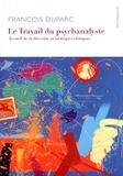 François Duparc - Le travail du psychanalyste - Accueil de la diversité et stratégies cliniques.