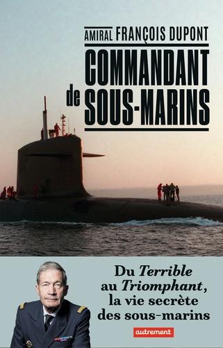 Commandant de sous-marin. Du Terrible au Triomphant, la vie secrète des sous-marins