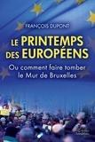 François Dupont - Le printemps des Européens - Ou comment faire tomber le Mur de Bruxelles.