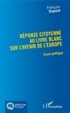 François Dupont - Réponse citoyenne au livre blanc sur l'avenir de l'Europe - Essai politique.