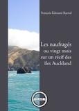 François-Edouard Raynal - Les naufragés - Ou vingt mois sur un récif des îles Auckland.