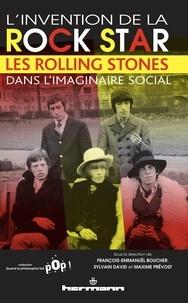 François-Emmanuël Boucher et Sylvain David - L'invention de la rock star - Les Rolling Stones dans l'imaginaire social.