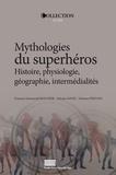 François-Emmanuël Boucher et Sylvain David - Mythologies du superhéros - Histoire, physiologie, géographie, intermédialités.