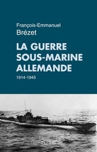 François-Emmanuel Brézet - La guerre sous-marine allemande 1914-1945.