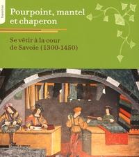 François Epinard et Nadège Gauffre Fayolle - Pourpoint, mantel et chaperon - Se vêtir à la cour de Savoie (1300-1450).