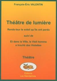François-Eric Valentin - Théâtre de lumière - Rends-leur le soleil qu'ils ont perdu suivi de Et dans la ville, le Vieil homme a trouvé des Violettes.