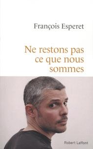 François Esperet - Ne restons pas ce que nous sommes.
