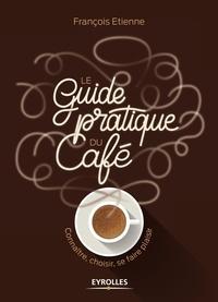 François Etienne - Le guide pratique du café - Connaître, choisir, se faire plaisir.