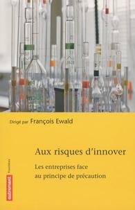 François Ewald - Aux risques d'innover - Les entreprises face au principe de précaution.
