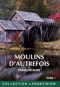 François Fabié - Moulins d'autrefois - Tome 1.
