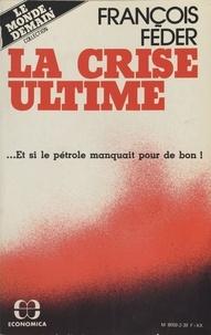 François Feder - La crise ultime : et si le pétrole manquait pour de bon !.