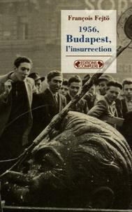François Fejtö - 1956, Budapest, l'insurrection - La première révolution anti-totalitaire.