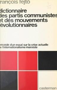 François Fejtö - Dictionnaire des partis communistes et des mouvements révolutionnaires - Précédé d'un Essai sur la crise actuelle de l'internationalisme marxiste.