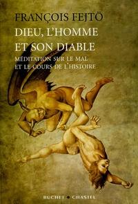 François Fejtö - Dieu, l'homme et son diable - Méditation sur le mal et le cours de l'Histoire.